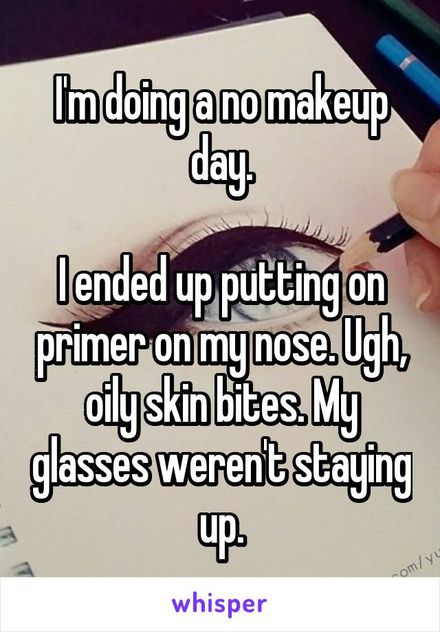 I'm doing a no makeup day.  I ended up putting on primer on my nose. Ugh, oily skin bites. My glasses weren't staying up.