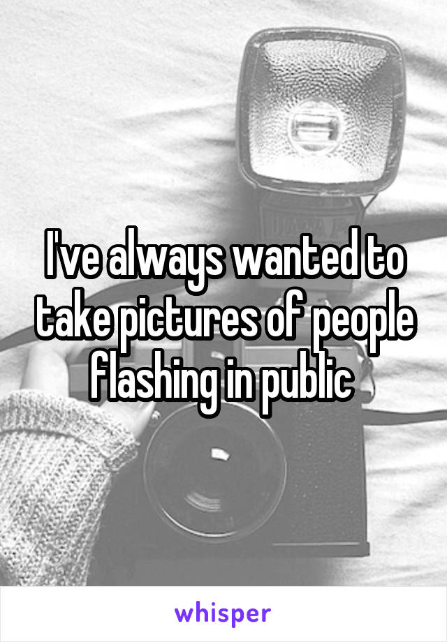 I've always wanted to take pictures of people flashing in public