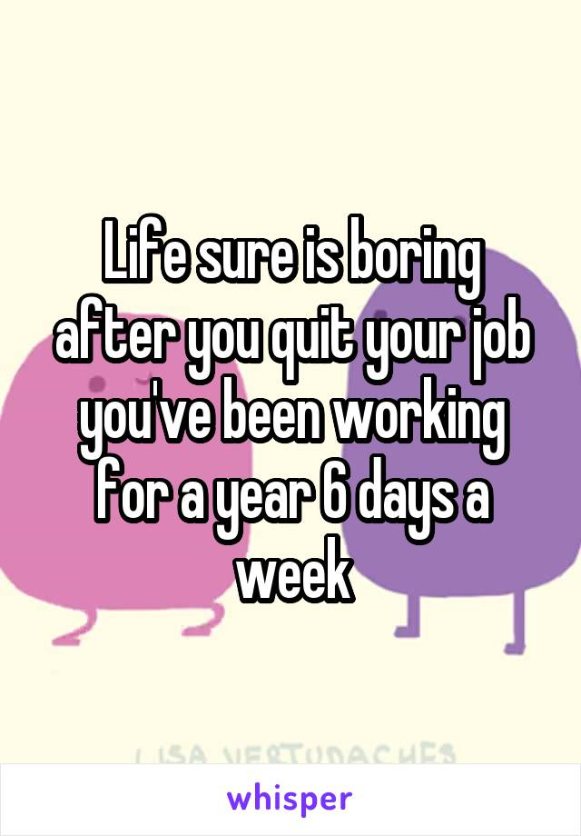 Life sure is boring after you quit your job you've been working for a year 6 days a week
