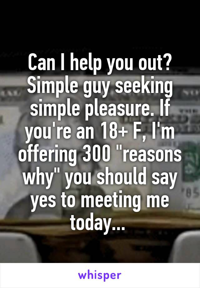 "Can I help you out? Simple guy seeking simple pleasure. If you're an 18+ F, I'm offering 300 ""reasons why"" you should say yes to meeting me today..."