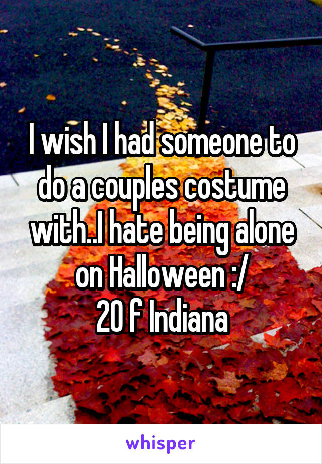 I wish I had someone to do a couples costume with..I hate being alone on Halloween :/ 20 f Indiana