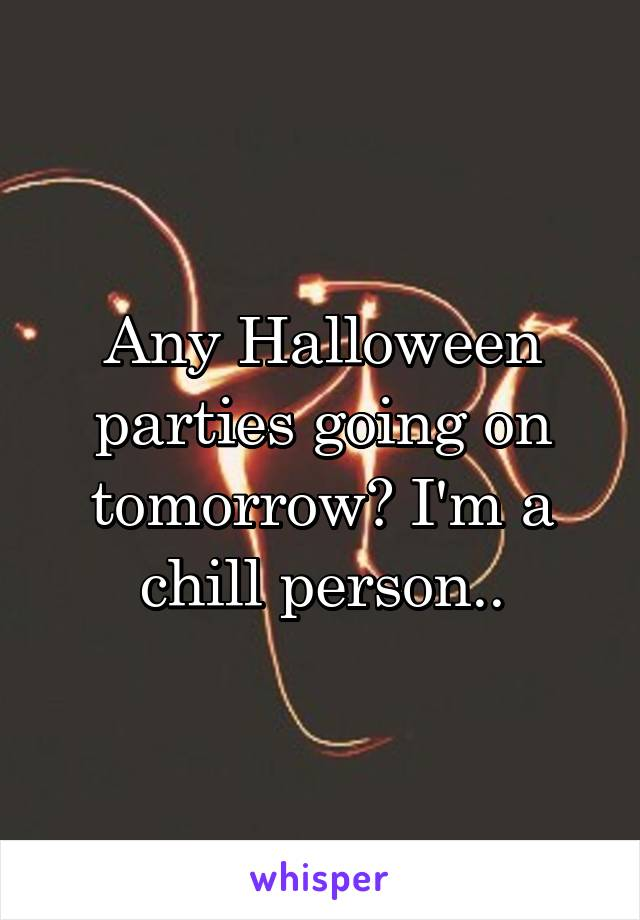 Any Halloween parties going on tomorrow? I'm a chill person..