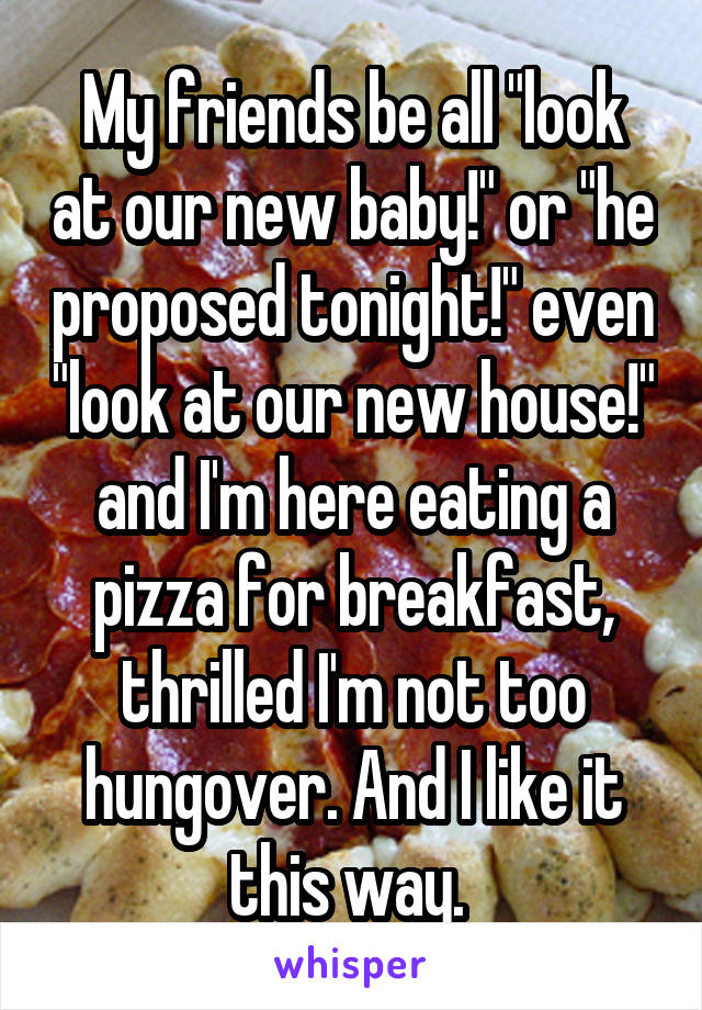 "My friends be all ""look at our new baby!"" or ""he proposed tonight!"" even ""look at our new house!"" and I'm here eating a pizza for breakfast, thrilled I'm not too hungover. And I like it this way."