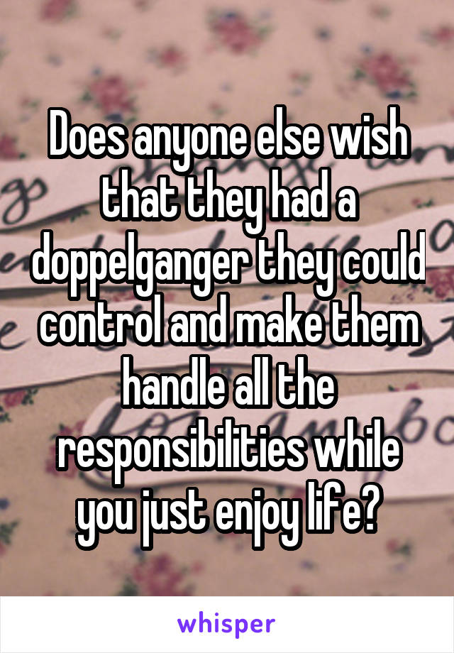Does anyone else wish that they had a doppelganger they could control and make them handle all the responsibilities while you just enjoy life?