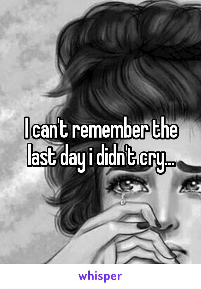 I can't remember the last day i didn't cry...