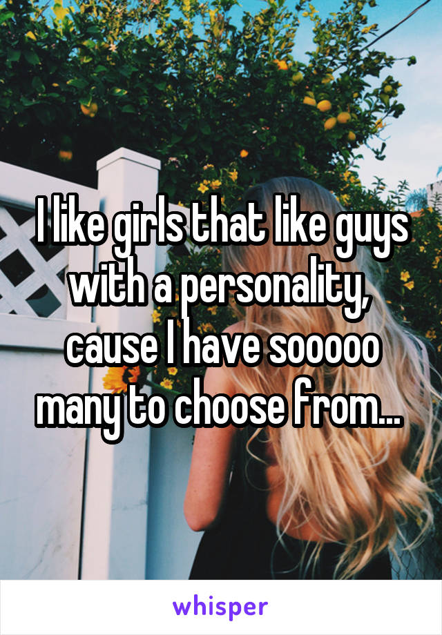 I like girls that like guys with a personality,  cause I have sooooo many to choose from...