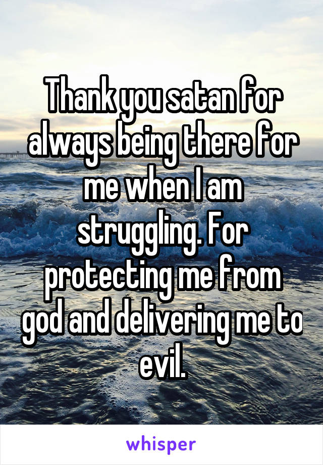 Thank you satan for always being there for me when I am struggling. For protecting me from god and delivering me to evil.
