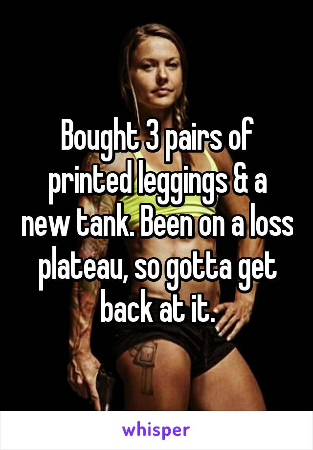 Bought 3 pairs of printed leggings & a new tank. Been on a loss plateau, so gotta get back at it.