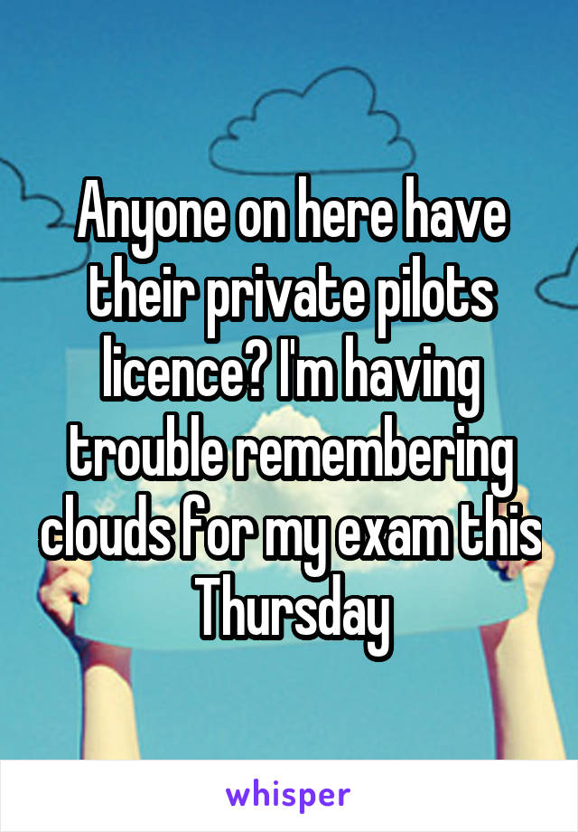 Anyone on here have their private pilots licence? I'm having trouble remembering clouds for my exam this Thursday