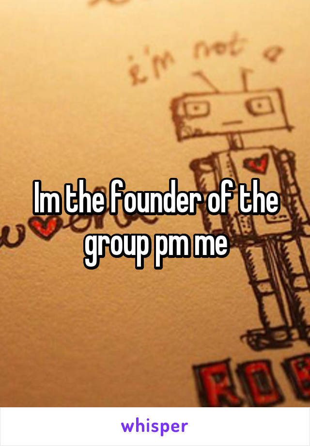 Im the founder of the group pm me