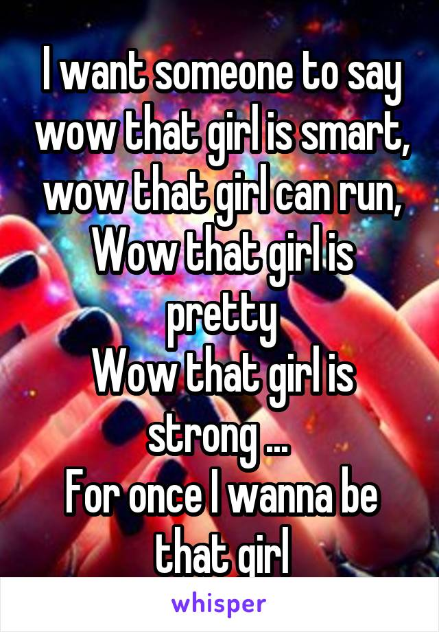 I want someone to say wow that girl is smart, wow that girl can run, Wow that girl is pretty Wow that girl is strong ...  For once I wanna be that girl