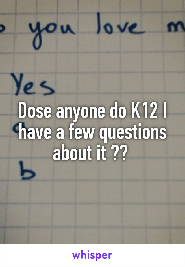 Dose anyone do K12 I have a few questions about it ??