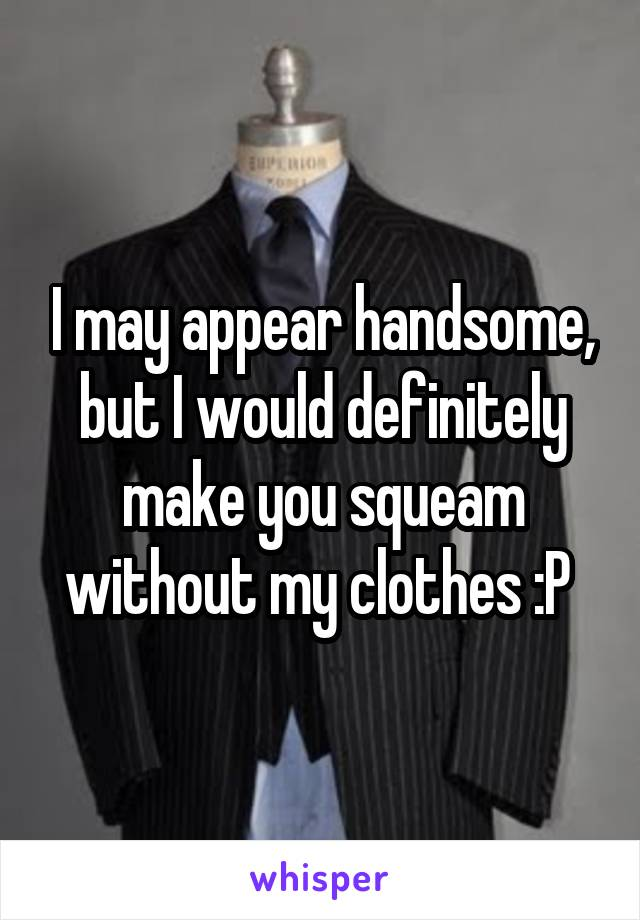 I may appear handsome, but I would definitely make you squeam without my clothes :P