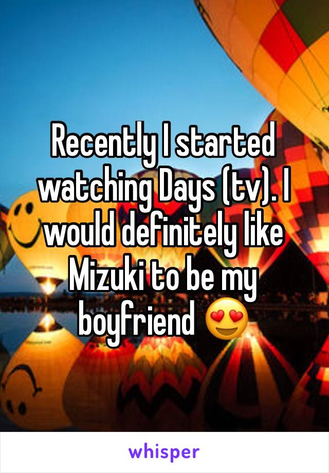 Recently I started watching Days (tv). I would definitely like Mizuki to be my boyfriend 😍
