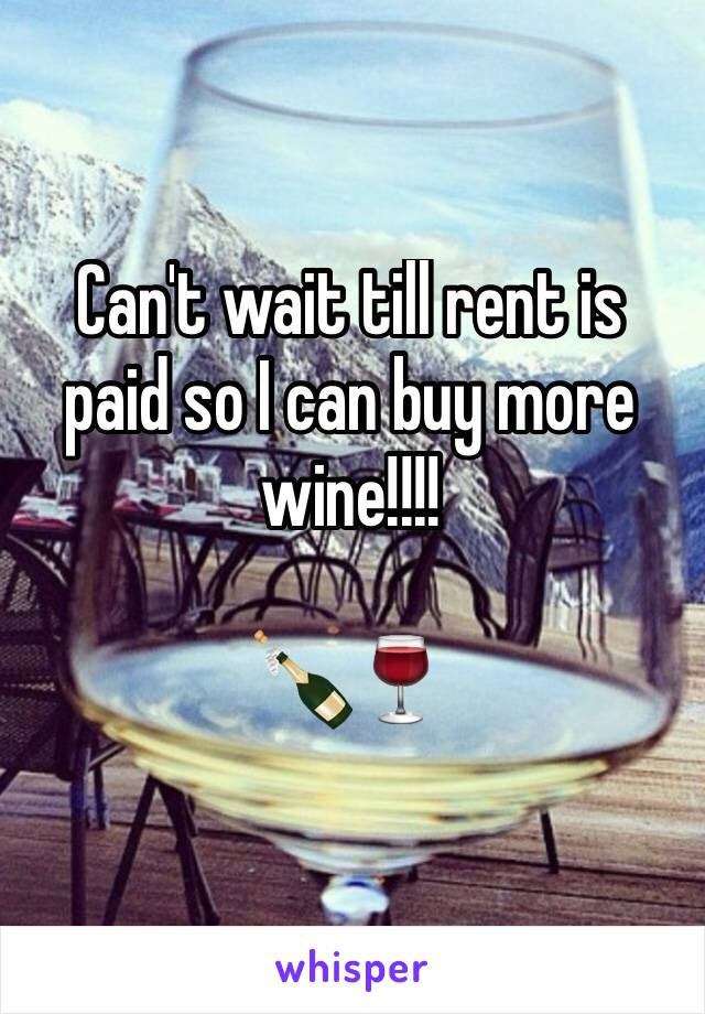 Can't wait till rent is paid so I can buy more wine!!!!  🍾🍷