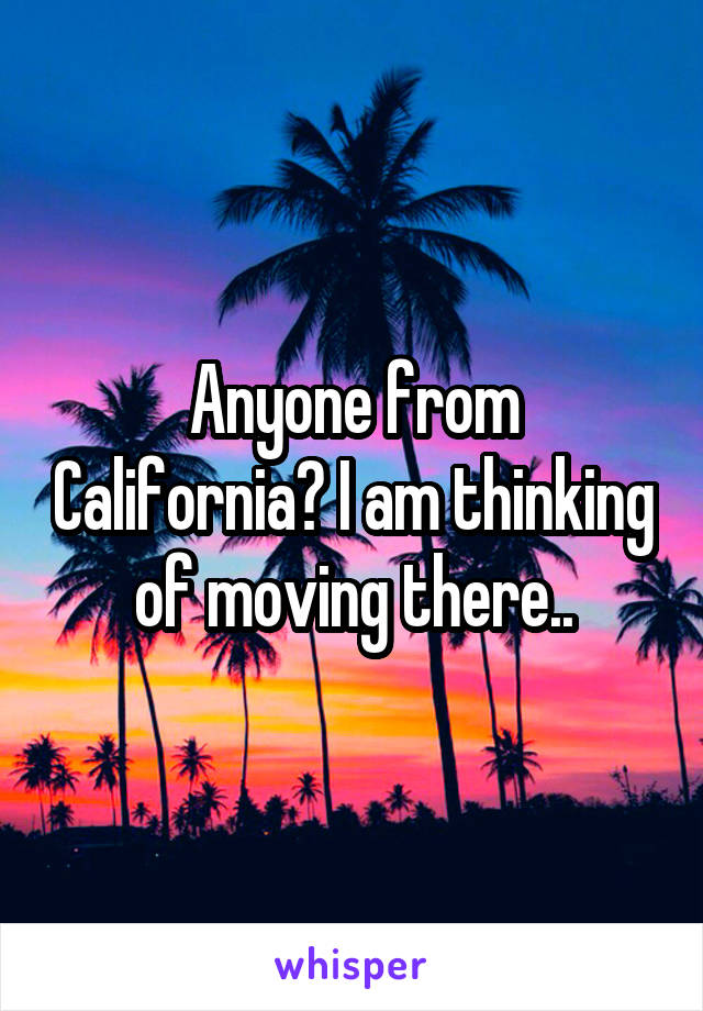 Anyone from California? I am thinking of moving there..