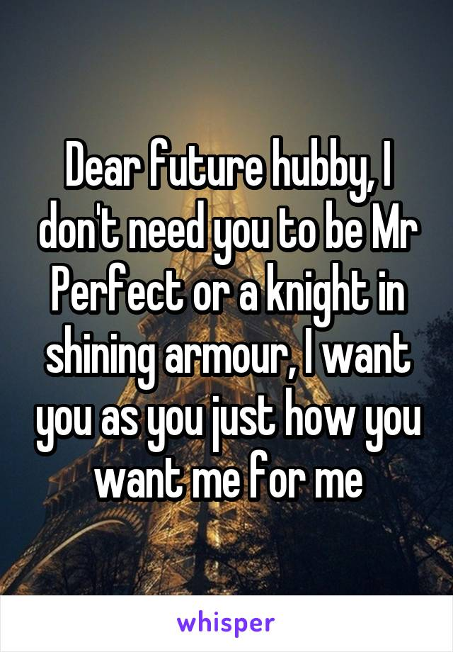 Dear future hubby, I don't need you to be Mr Perfect or a knight in shining armour, I want you as you just how you want me for me