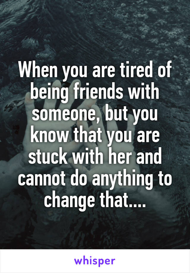 When you are tired of being friends with someone, but you know that you are stuck with her and cannot do anything to change that....