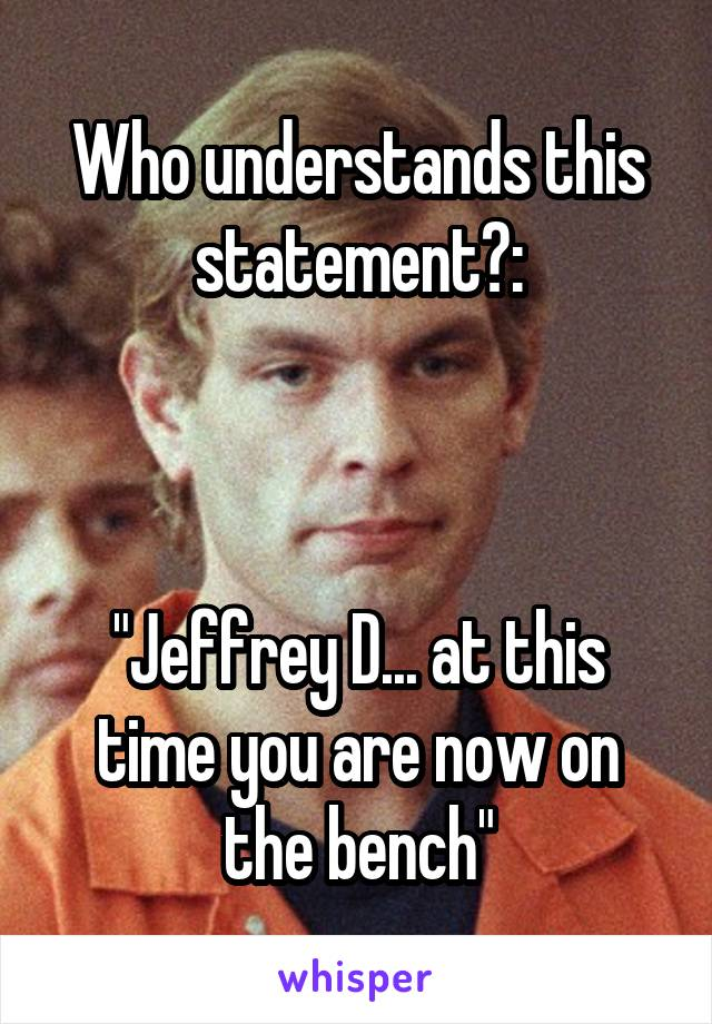"Who understands this statement?:    ""Jeffrey D... at this time you are now on the bench"""