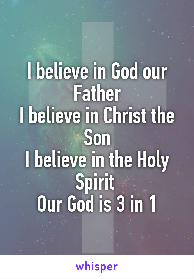 I believe in God our Father I believe in Christ the Son I believe in the Holy Spirit  Our God is 3 in 1