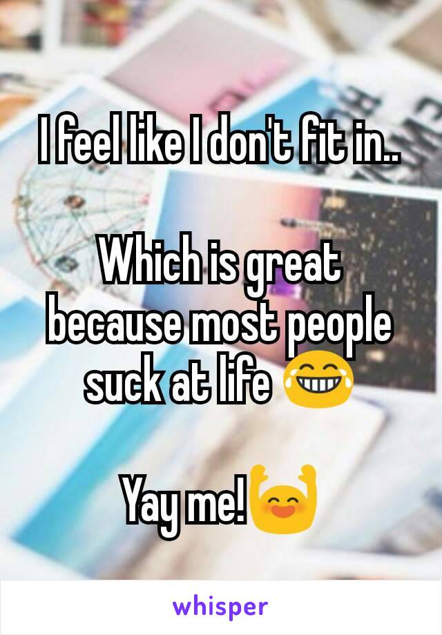 I feel like I don't fit in..  Which is great because most people suck at life 😂  Yay me!🙌