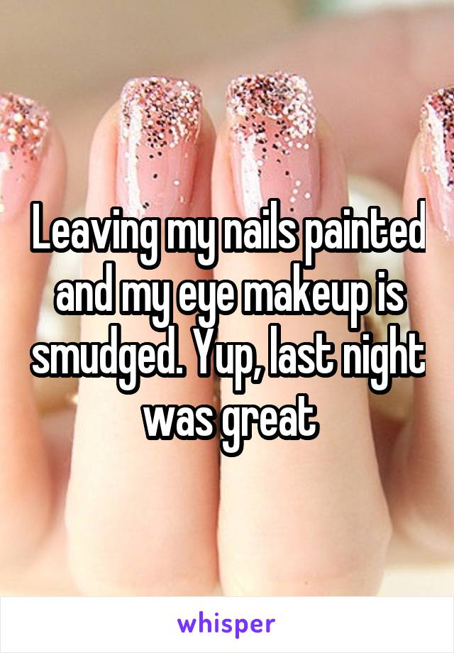 Leaving my nails painted and my eye makeup is smudged. Yup, last night was great
