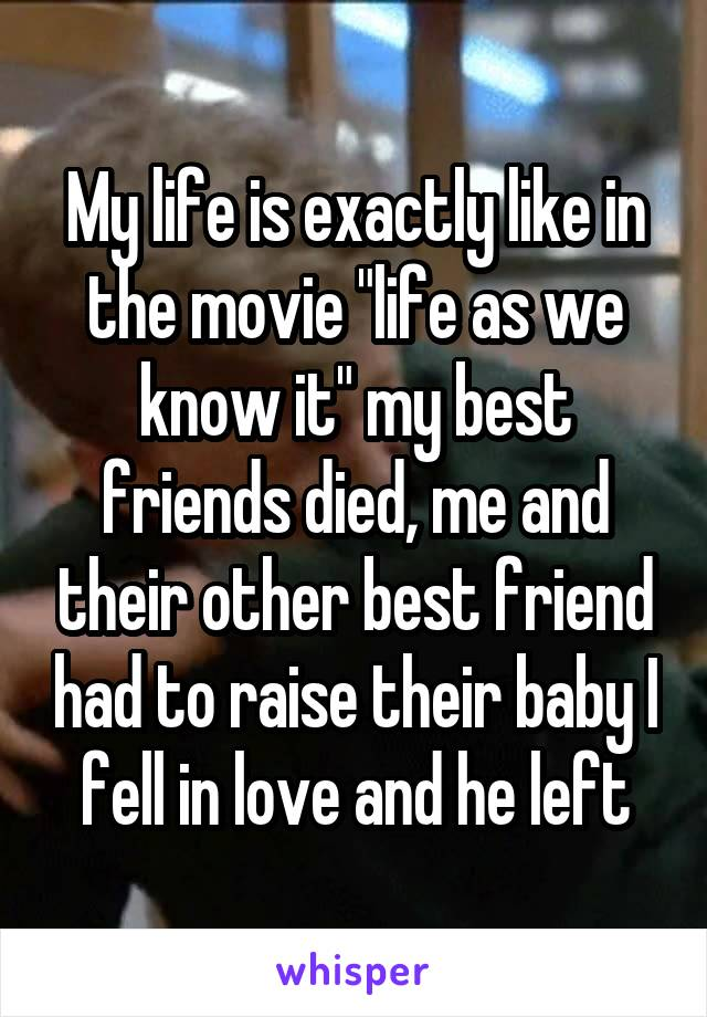 """My life is exactly like in the movie """"life as we know it"""" my best friends died, me and their other best friend had to raise their baby I fell in love and he left"""