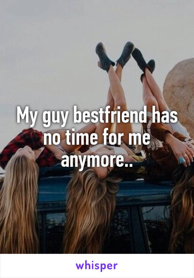 My guy bestfriend has no time for me anymore..