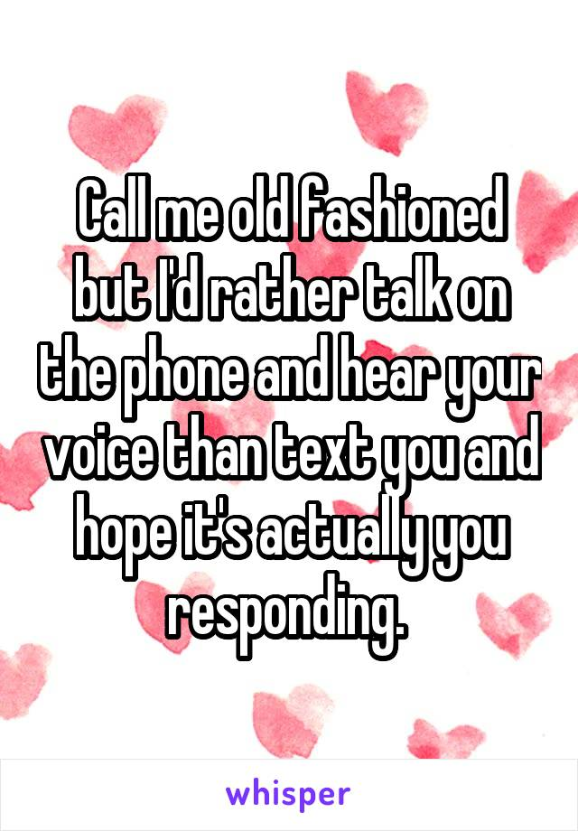 Call me old fashioned but I'd rather talk on the phone and hear your voice than text you and hope it's actually you responding.