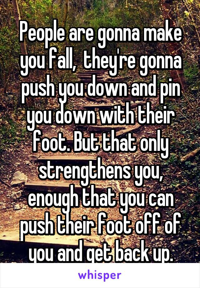 People are gonna make you fall,  they're gonna push you down and pin you down with their foot. But that only strengthens you, enough that you can push their foot off of you and get back up.