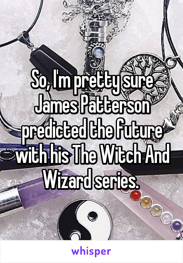 So, I'm pretty sure James Patterson predicted the future with his The Witch And Wizard series.