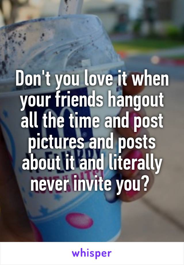 Don't you love it when your friends hangout all the time and post pictures and posts about it and literally never invite you?
