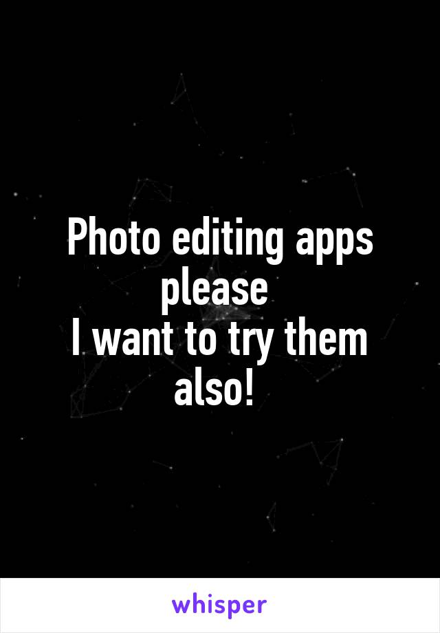 Photo editing apps please  I want to try them also!