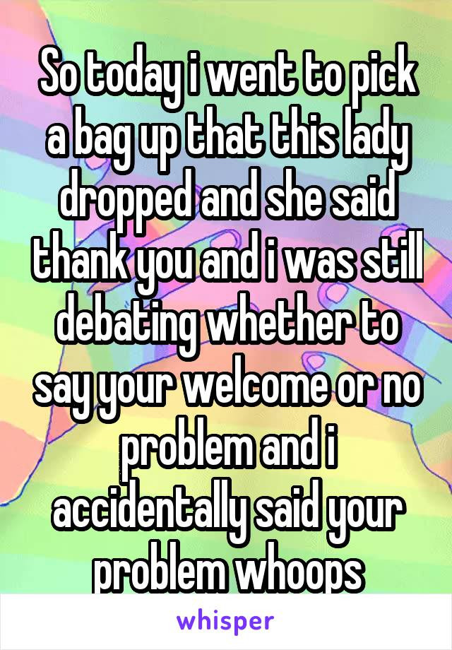 So today i went to pick a bag up that this lady dropped and she said thank you and i was still debating whether to say your welcome or no problem and i accidentally said your problem whoops
