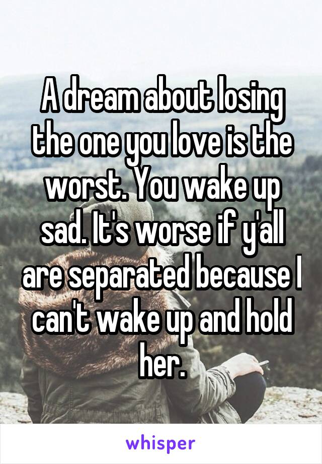 A dream about losing the one you love is the worst. You wake up sad. It's worse if y'all are separated because I can't wake up and hold her.