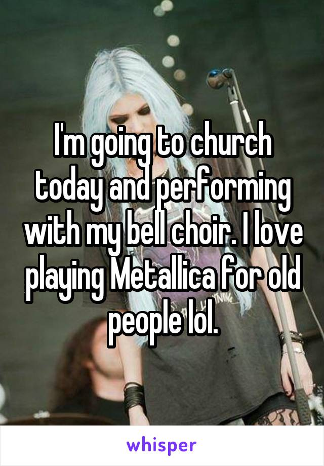 I'm going to church today and performing with my bell choir. I love playing Metallica for old people lol.