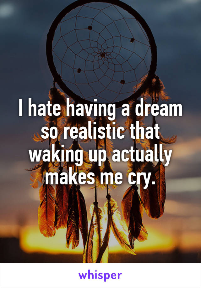I hate having a dream so realistic that waking up actually makes me cry.