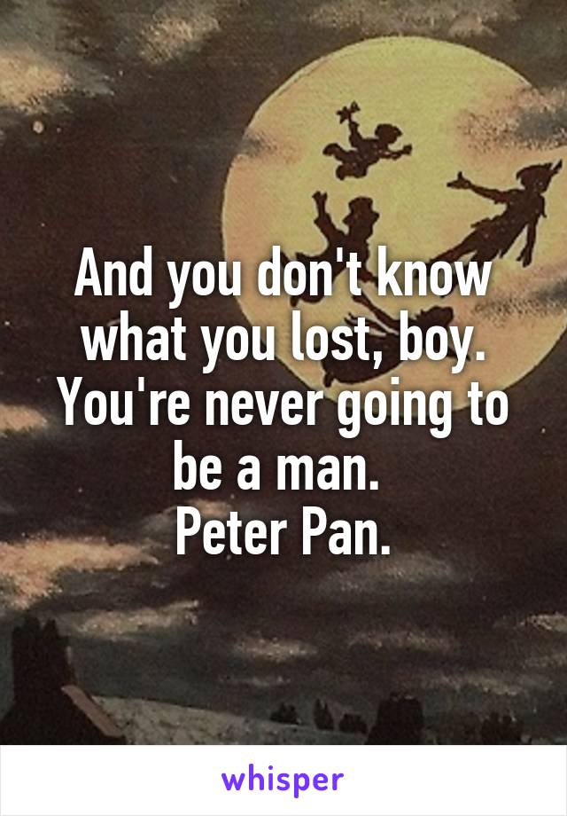 And you don't know what you lost, boy. You're never going to be a man.  Peter Pan.