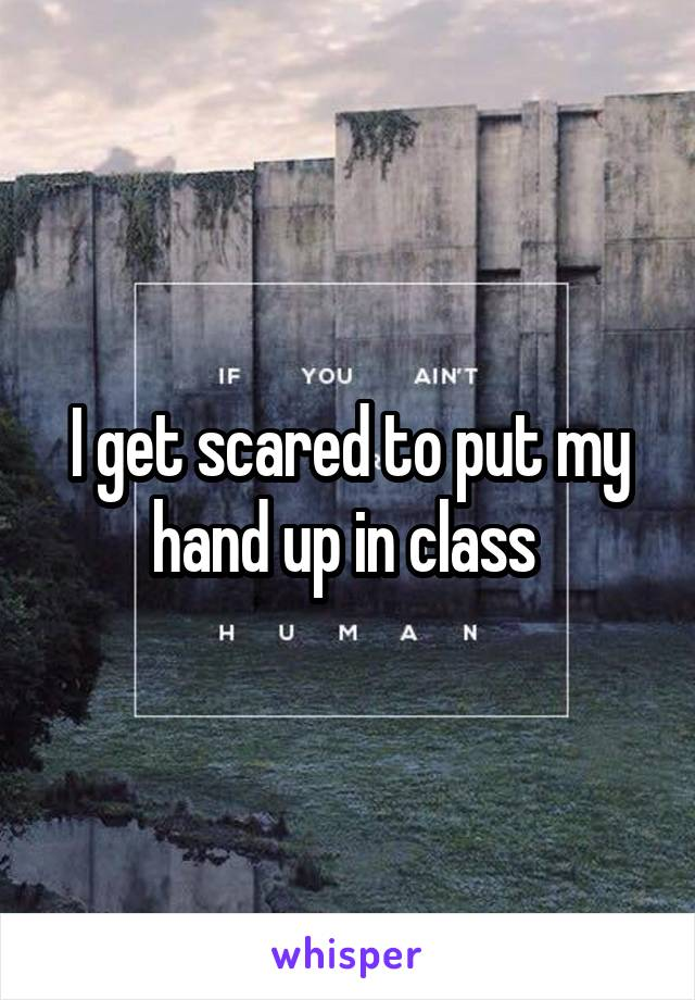I get scared to put my hand up in class