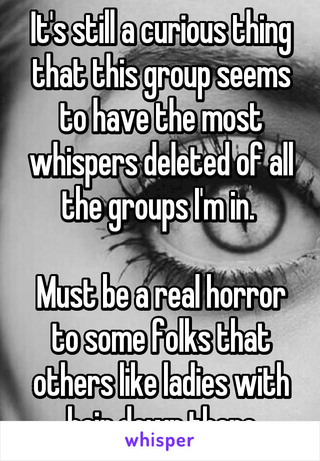 It's still a curious thing that this group seems to have the most whispers deleted of all the groups I'm in.   Must be a real horror to some folks that others like ladies with hair down there