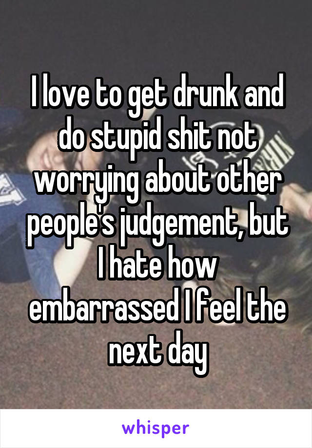 I love to get drunk and do stupid shit not worrying about other people's judgement, but I hate how embarrassed I feel the next day
