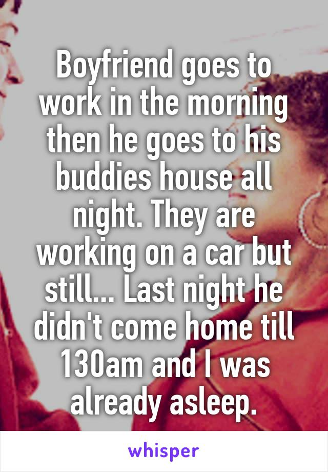 Boyfriend goes to work in the morning then he goes to his buddies house all night. They are working on a car but still... Last night he didn't come home till 130am and I was already asleep.