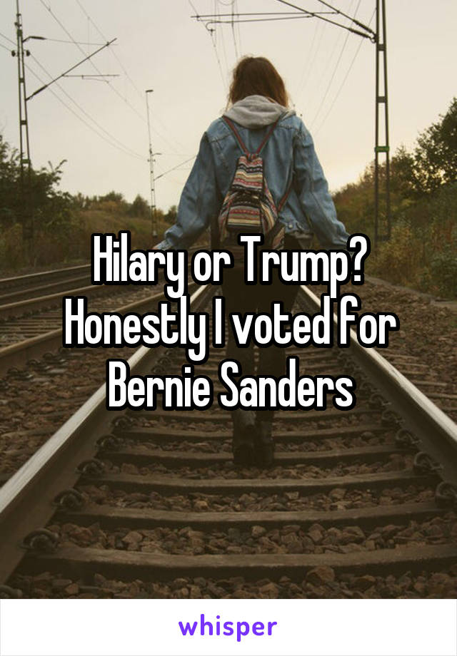 Hilary or Trump? Honestly I voted for Bernie Sanders