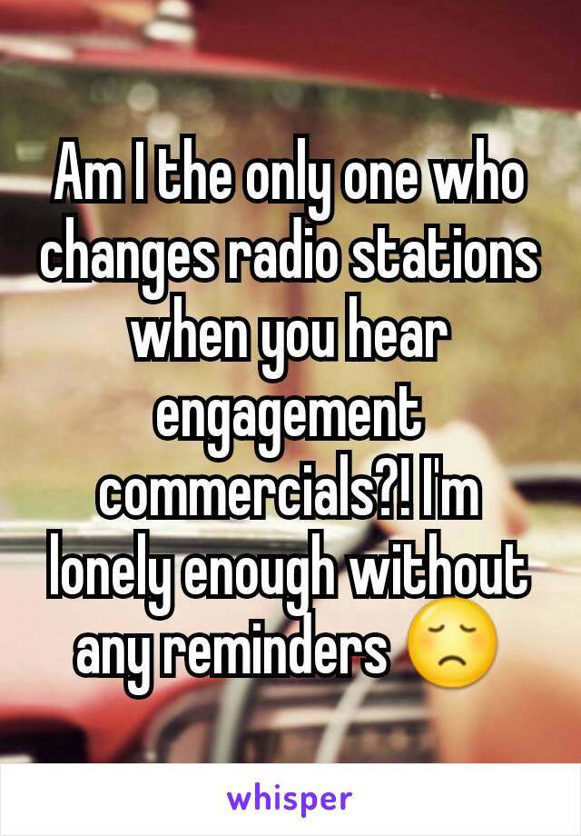 Am I the only one who changes radio stations when you hear engagement commercials?! I'm lonely enough without any reminders 😞