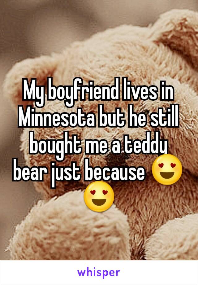 My boyfriend lives in Minnesota but he still bought me a teddy bear just because 😍😍