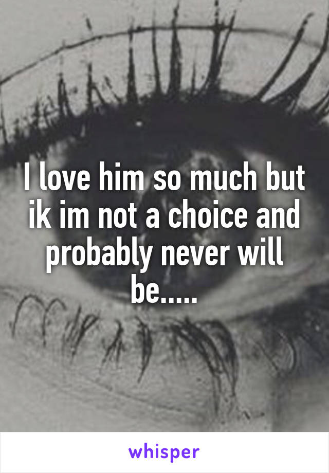 I love him so much but ik im not a choice and probably never will be.....