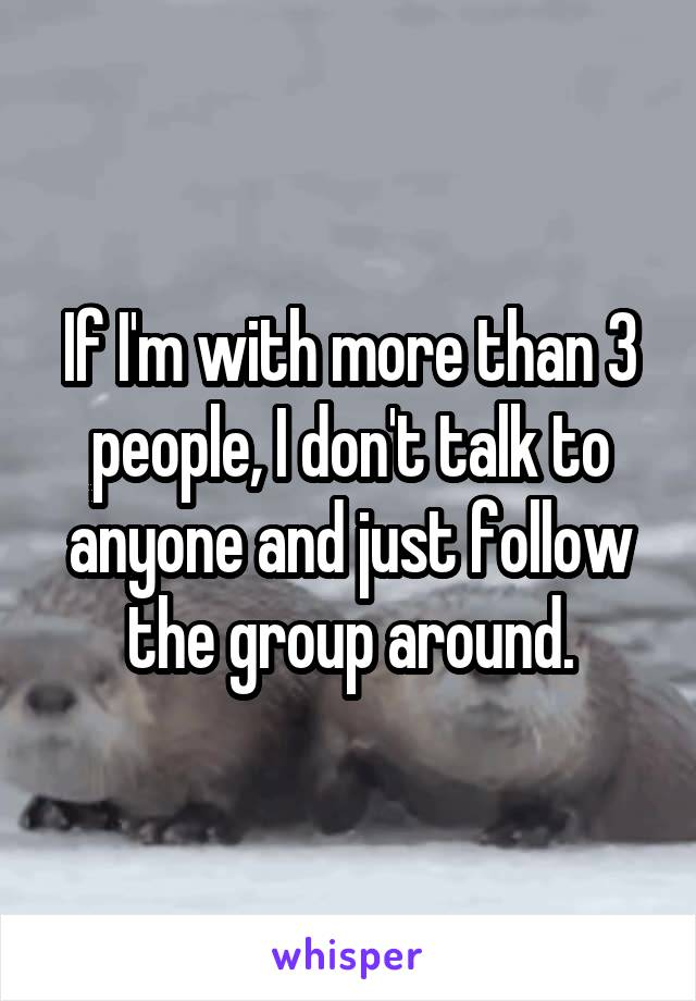 If I'm with more than 3 people, I don't talk to anyone and just follow the group around.