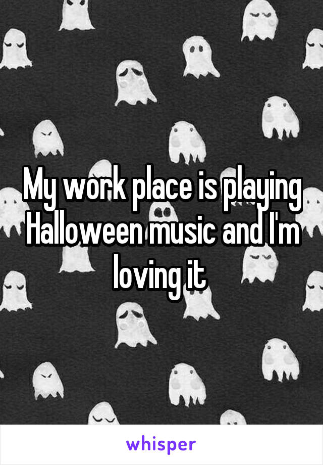 My work place is playing Halloween music and I'm loving it
