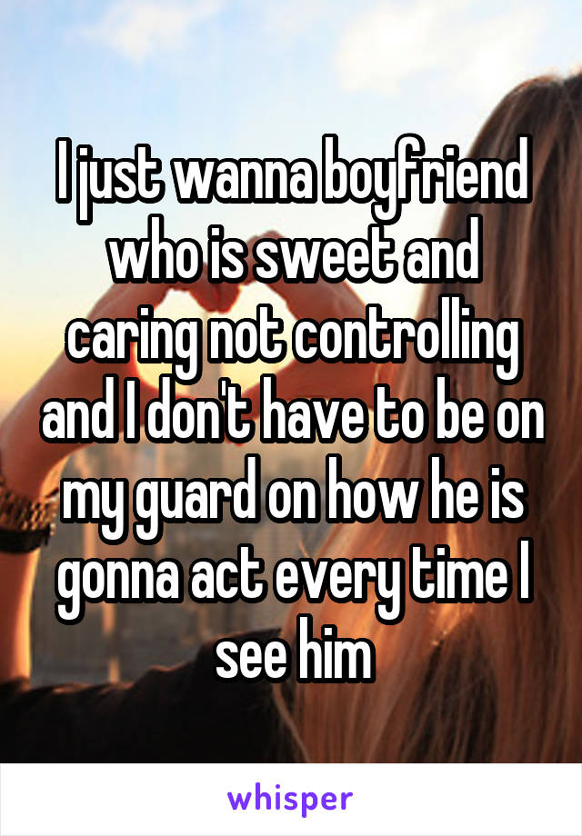I just wanna boyfriend who is sweet and caring not controlling and I don't have to be on my guard on how he is gonna act every time I see him