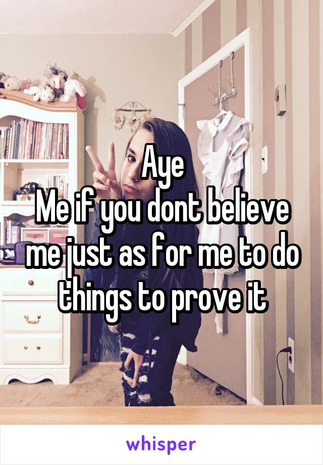 Aye Me if you dont believe me just as for me to do things to prove it